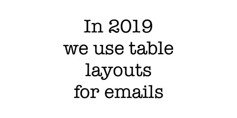 It is almost 2019 and we still use table layouts in html emails